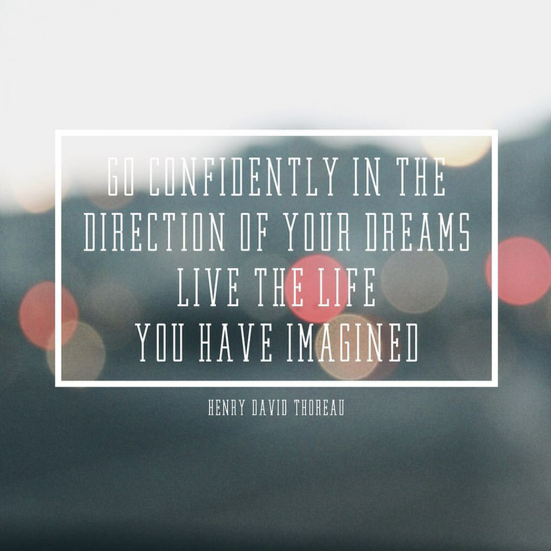 """Go confidently in the direction of your dreams."" Henry David Thoreau"