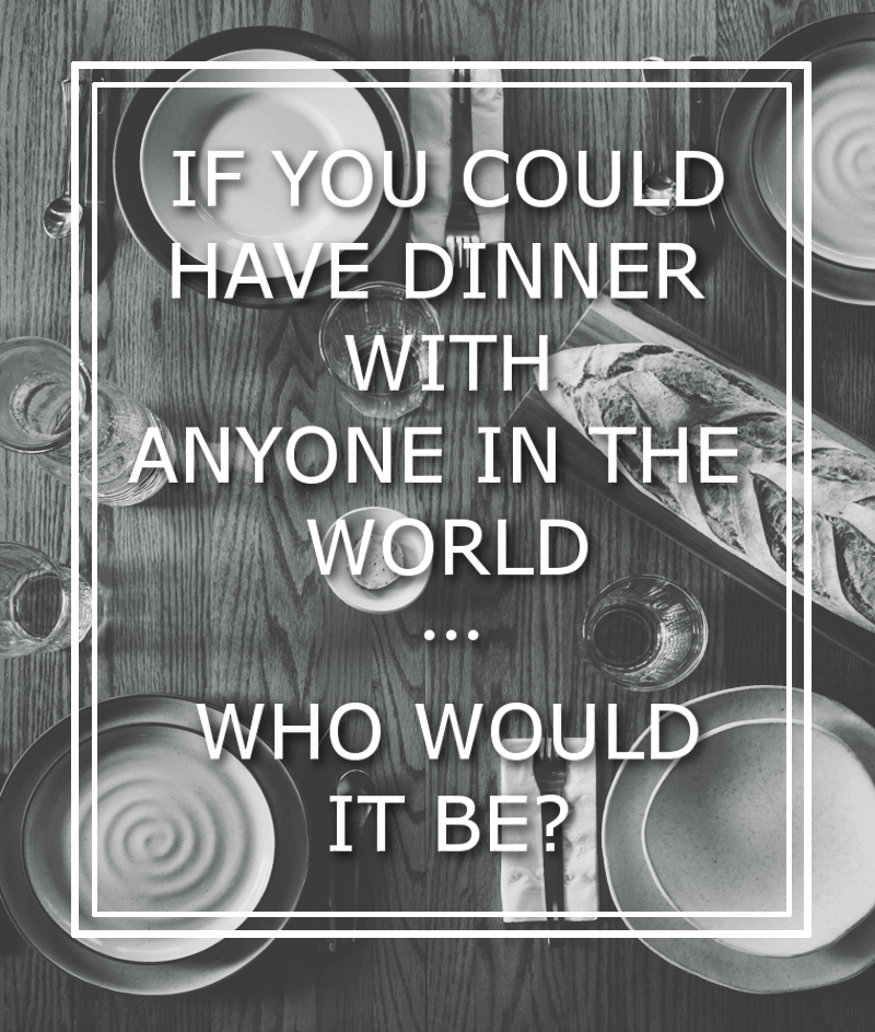 If You Could Have Dinner With Anyone In The World... Who Would It Be?